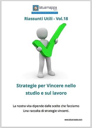 Strategie per vincere nello studio e sul lavoro:  La nostra vita dipende dalle scelte che facciamo Una raccolta di strategie vincenti. (I Riassunti Utili Vol. 18)
