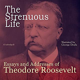 The Strenuous Life: Essays and Addresses of Theodore Roosevelt                   By:                                                                                                                                 Theodore Roosevelt                               Narrated by:                                                                                                                                 George Doyle                      Length: 7 hrs and 5 mins     19 ratings     Overall 4.4