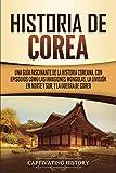 Historia de Corea: Una guía fascinante de la historia coreana, con episodios como las invasiones mongolas, la división en norte y sur, y la guerra de Corea (Spanish Edition)