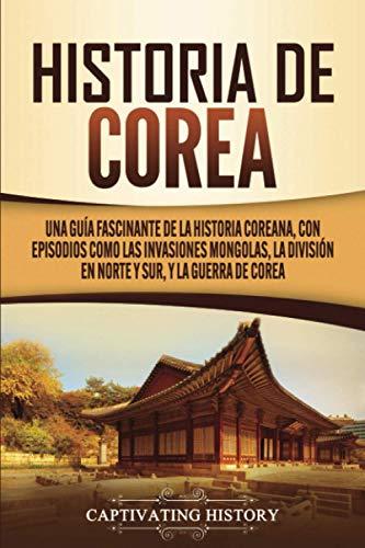 Historia de Corea: Una guía fascinante de la historia coreana, con episodios como las invasiones mongolas, la división en norte y sur, y la guerra de Corea
