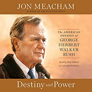 Destiny and Power     The American Odyssey of George Herbert Walker Bush              By:                                                                                                                                 Jon Meacham                               Narrated by:                                                                                                                                 Paul Michael                      Length: 25 hrs and 10 mins     1,122 ratings     Overall 4.7
