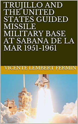 TRUJILLO AND THE UNITED STATES GUIDED MISSILE MILITARY BASE AT SABANA DE LA MAR  1951-1961 (English Edition)
