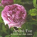 André Eve - Le jardinier des roses De la création des roses nouvelles à la passion des roses anciennes