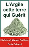 L'Argile Verte cette Terre qui Guérit: Histoire et Manuel pratique de l'Argile (Le...