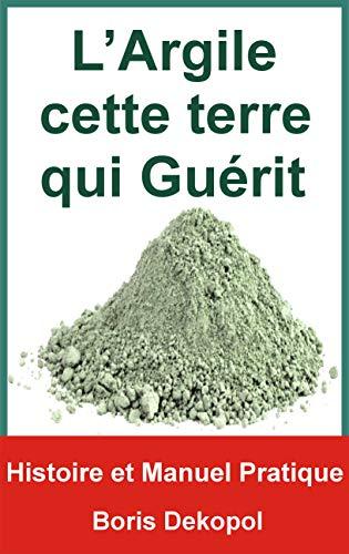 L'Argile Verte cette Terre qui Guérit: Histoire et Manuel pratique de l'Argile (Le Jardin de l'Ataraxie)