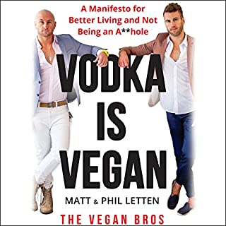 Vodka is Vegan     A Manifesto for Better Living and Not Being an A**hole              Written by:                                                                                                                                 Matt Letten,                                                                                        Phil Letten                               Narrated by:                                                                                                                                 Phil Letten,                                                                                        Matt Letten                      Length: 4 hrs and 58 mins     13 ratings     Overall 4.3