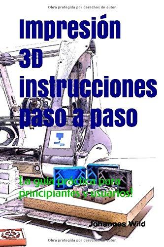 Impresión 3D - instrucciones paso a paso: La guía práctica para principiantes y usuarios!