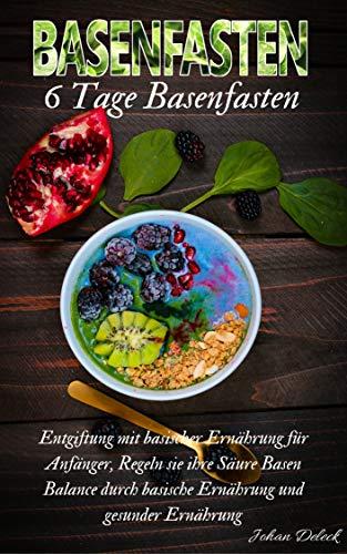 Basenfasten: 6 Tage Basenfasten, Entgiftung mit basischer Ernährung für Anfänger, Regeln sie ihre Säure Basen Balance durch basische Ernährung und gesunder Ernährung.  (basenfasten Kochbuch)