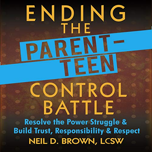 Ending the Parent-Teen Control Battle: Resolve the Power Struggle and Build Trust, Responsibility, and Respect audiobook cover art