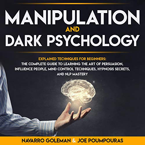 Manipulation and Dark Psychology: Explained Techniques for Beginners: The Complete Guide to Learning the Art of Persuasion, Influence People, Mind Control Techniques, Hypnosis Secrets, and NLP Mastery cover art