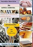 Padaria francesa No Minha cozinha : Dominar a arte e o artesanato das pastelarias francesas (Portuguese Edition)