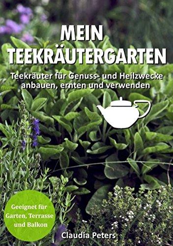 Mein Teekräutergarten: Teekräuter für Genuss- und Heilzwecke anbauen, ernten und verwenden. Geeignet für Garten, Terrasse und Balkon