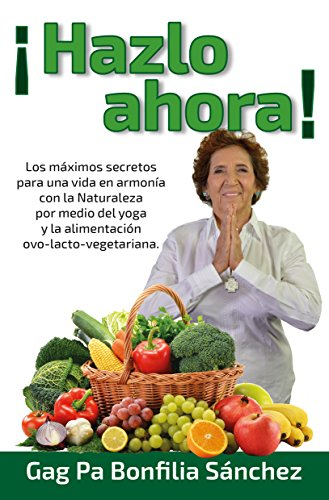 ¡HAZLO AHORA!: Los máximos secretos para una vida en armonía con la naturaleza por medio de la yoga y la alimentación Ovo-lacto vegetariana
