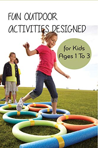 Fun Outdoor Activities Designed For Kids Ages 1 To 3: Outdoor Activities For 1 3 Year Olds (English Edition)