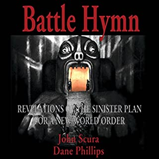 Battle Hymn: Revelations of the Sinister Plan for a New World Order                   By:                                                                                                                                 John Scura,                                                                                        Dane Phillips                               Narrated by:                                                                                                                                 Greg Walston                      Length: 15 hrs and 43 mins     199 ratings     Overall 4.5