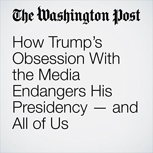 How Trump's Obsession With the Media Endangers His Presidency — and All of Us audiobook cover art