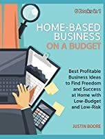 Home-Based Business on a Budget [6 Books in 1]: Best Profitable Business Ideas to Find Freedom and Success at Home with Low-Budget and Low-Risk