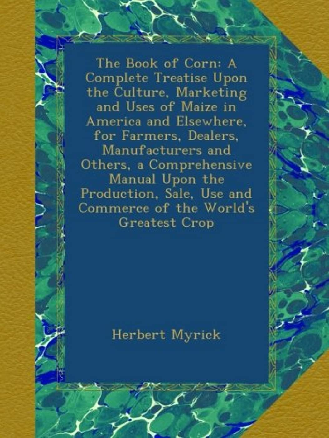 倒錯不愉快ネストThe Book of Corn: A Complete Treatise Upon the Culture, Marketing and Uses of Maize in America and Elsewhere, for Farmers, Dealers, Manufacturers and Others, a Comprehensive Manual Upon the Production, Sale, Use and Commerce of the World's Greatest Crop