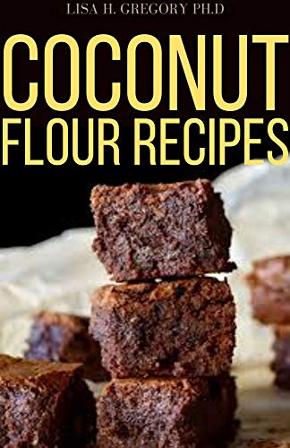 COCONUT FLOUR RECIPES: BEGINNERS AND DUMMIES PROFOUND GUIDE TO GLUTEN FREE LOW CARB AND DELICIOUS RECIPES