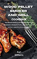 Wood Pellet Smoker and Grill Cookbook: The ultimate guide to a perfect barbecue in your homestead or backyard. Poultry, game, fish and other seafood, vegetable and sauce recipes!