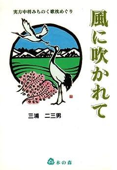 [三浦二三男]の風に吹かれて: 平安朝に咲く恋と歌枕探訪の物語 日本古代史 (歴史恋愛小説)