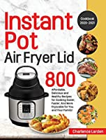 Instant Pot Air Fryer Lid Cookbook 2020-2021: 800 Affordable, Delicious and Healthy Recipes for Cooking Easier, Faster, And More Enjoyable for You and Your Family!
