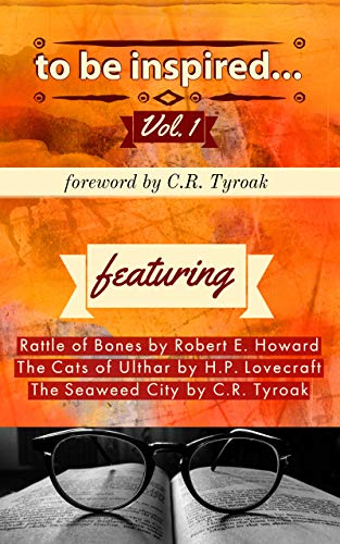 To Be Inspired Collection Vol I Annotated Featuring Rattle Of Bones Robert E Howard The Cats Of Ulthar H P Lovecraft The Seaweed City C R Tyroak Ebook Tyroak