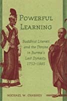 Powerful Learning: Buddhist Literati And the Throne in Burma's Last Dynasty, 1752-1885 by Michael W. Charney(2006-12-30)