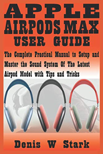 APPLE AIRPODS MAX USER GUIDE: The Complete Practical Manual to Setup and Master the Sound System of the Latest Airpod Model with Tips and Tricks