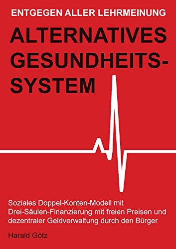 Entgegen aller Lehrmeinung: Alternatives Gesundheitssystem: Soziales Doppel-Konten-Modell mit Drei-Säulen-Finanzierung mit freien Preisen und dezentraler Geldverwaltung durch den Bürger