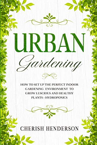 Urban Gardening: How To Set Up The Perfect Indoor Gardening Environment To Grow Luscious and Healthy Plants - Hydroponics