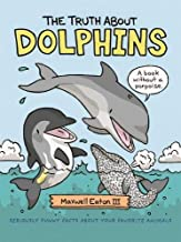 The Truth About Dolphins: Seriously Funny Facts About Your Favorite Animals (The Truth About Your Favorite Animals)