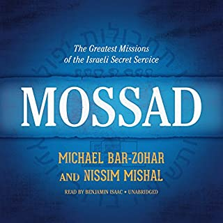 Mossad     The Greatest Missions of the Israeli Secret Service              Written by:                                                                                                                                 Michael Bar-Zohar,                                                                                        Nissim Mishal                               Narrated by:                                                                                                                                 Benjamin Isaac                      Length: 14 hrs and 34 mins     10 ratings     Overall 4.1