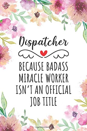 Dispatcher Because Badass Miracle Worker Isn't An Official Job Title: Funny Blank Lined Journal/Note