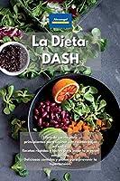 La Dieta DASH: Libro de cocina para principiantes para cocinar con recetas bajas en sodio. Recetas rápidas y fáciles para bajar la presión sanguínea. Deliciosas comidas y platos para prevenir la hipertensión.
