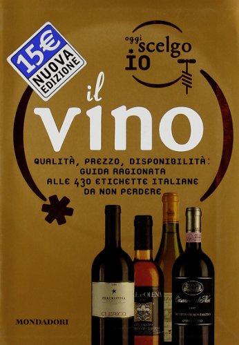 Oggi scelgo io il vino. Qualità, prezzo, disponibilità: guida ragionata alle 430 etichette...