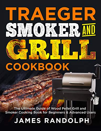 TRAEGER SMOKER AND GRILL COOKBOOK: The Ultimate Guide of Wood Pellet Grill and Smoker Cooking Book for Beginners & Advanced Users