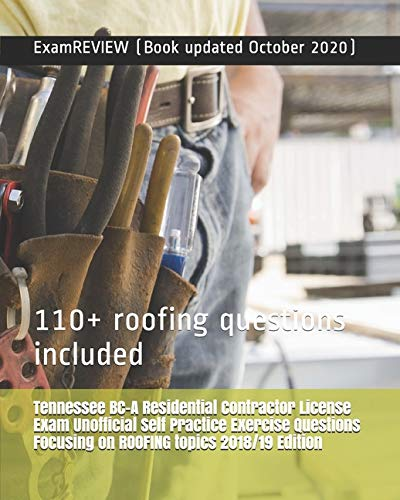 Tennessee BC-A Residential Contractor License Exam Unofficial Self Practice Exercise Questions Focusing on ROOFING topics 2018/19 Edition: 110+ roofing questions included