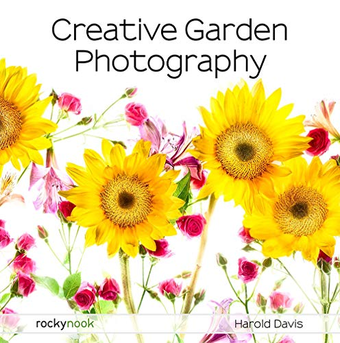 Creative Garden Photography: Making Great Photos of Flowers, Gardens, Landscapes, and the Beautiful World Around Us