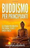 Buddismo per Principianti: la Strada per una Vita più Serena, Felice e Senza Stress...