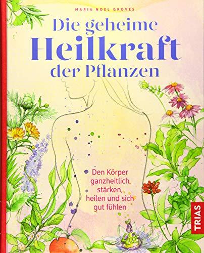 Die geheime Heilkraft der Pflanzen: Den Körper ganzheitlich stärken, heilen und sich gut fühlen
