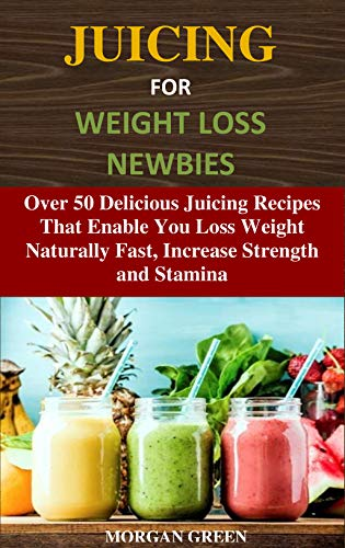 JUICING FOR WEIGHT LOSS NEWBIES: Over 50 Delicious Juicing Recipes That Enable You Loss Weight Naturally Fast, Increase Strength and Stamina (English Edition)