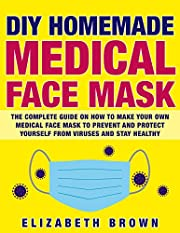 DIY HOMEMADE MEDICAL FACE MASK: The Complete Guide on How to Make Your Own Medical Face Mask to Prevent and Protect Yourself from Viruses and Stay Healthy