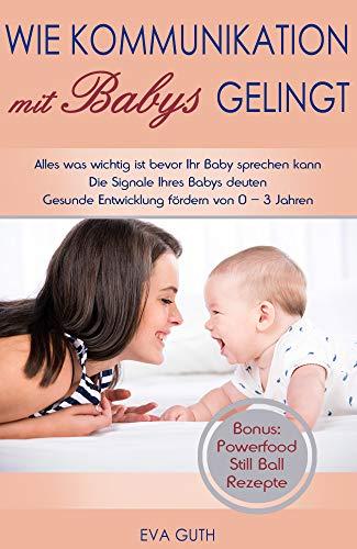 Babysprache verstehen 0 bis 3 Jahre. Wie Kommunikation mit Babys gelingt. Die Signale Ihres Babys deuten. Gesunde Entwicklung fördern von 0 - 3 Jahren. Bonus: Powerfood Still Ball Rezepte