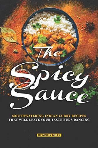 The Spicy Sauce: Mouthwatering Indian Curry Recipes that will leave your taste buds Dancing