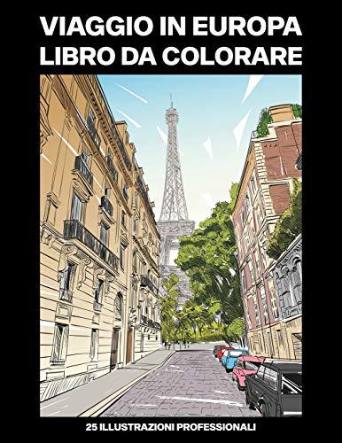 Viaggio in Europa Libro da Colorare: Libro da Colorare per Adulti con Incredibili Città Europee Disegni, 25 Illustrazioni Professionali per Alleviare lo Stress e Rilassarsi