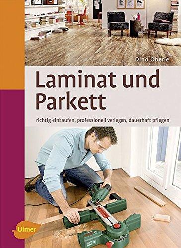 Laminat und Parkett: Richtig einkaufen, professionell verlegen, dauerhaft pflegen