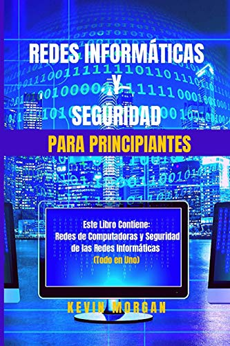 Redes Informáticas y Seguridad para Principiantes: Este Libro Contiene: Redes de Computadoras y Seguridad de las Redes Informáticas. (Todo en Uno)