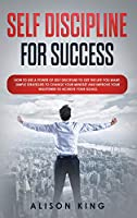 Self-Discipline for Success: How to Use the Power of Self Discipline to Get the Life You Want; Simple Strategies to Change Your Mindset and Improve Your Willpower to Achieve Your Goals