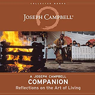 A Joseph Campbell Companion     Reflections on the Art of Living (The Collected Works of Joseph Campbell)              Written by:                                                                                                                                 Joseph Campbell,                                                                                        Robert Walter - editor,                                                                                        David Kudler - editor                               Narrated by:                                                                                                                                 Braden Wright,                                                                                        Tom Parks,                                                                                        David deVries                      Length: 8 hrs and 51 mins     2 ratings     Overall 5.0